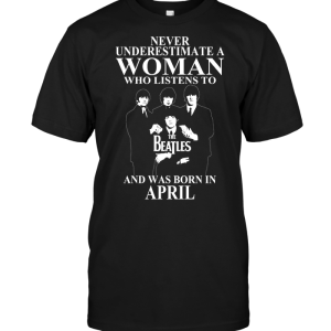Never Underestimate A Woman Who Listens To The Beatles And Was Born In April