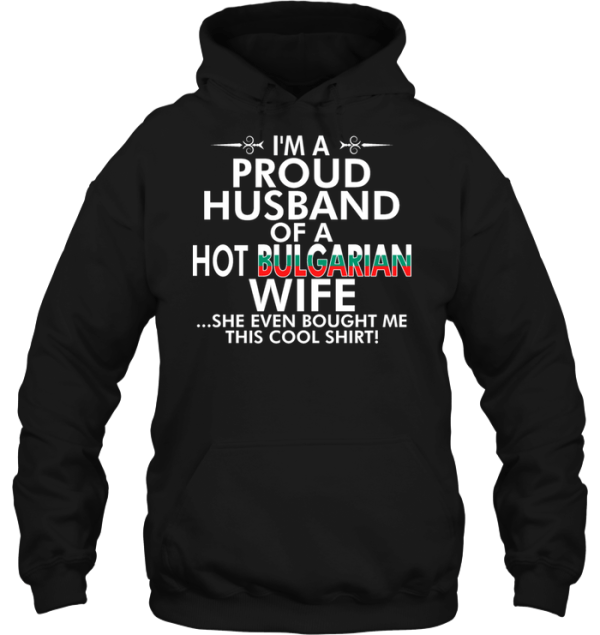 I'm A Proud Husband Of A Hot Bulgarian Wife She Even Bought Me This Cool Shirt Hoodie