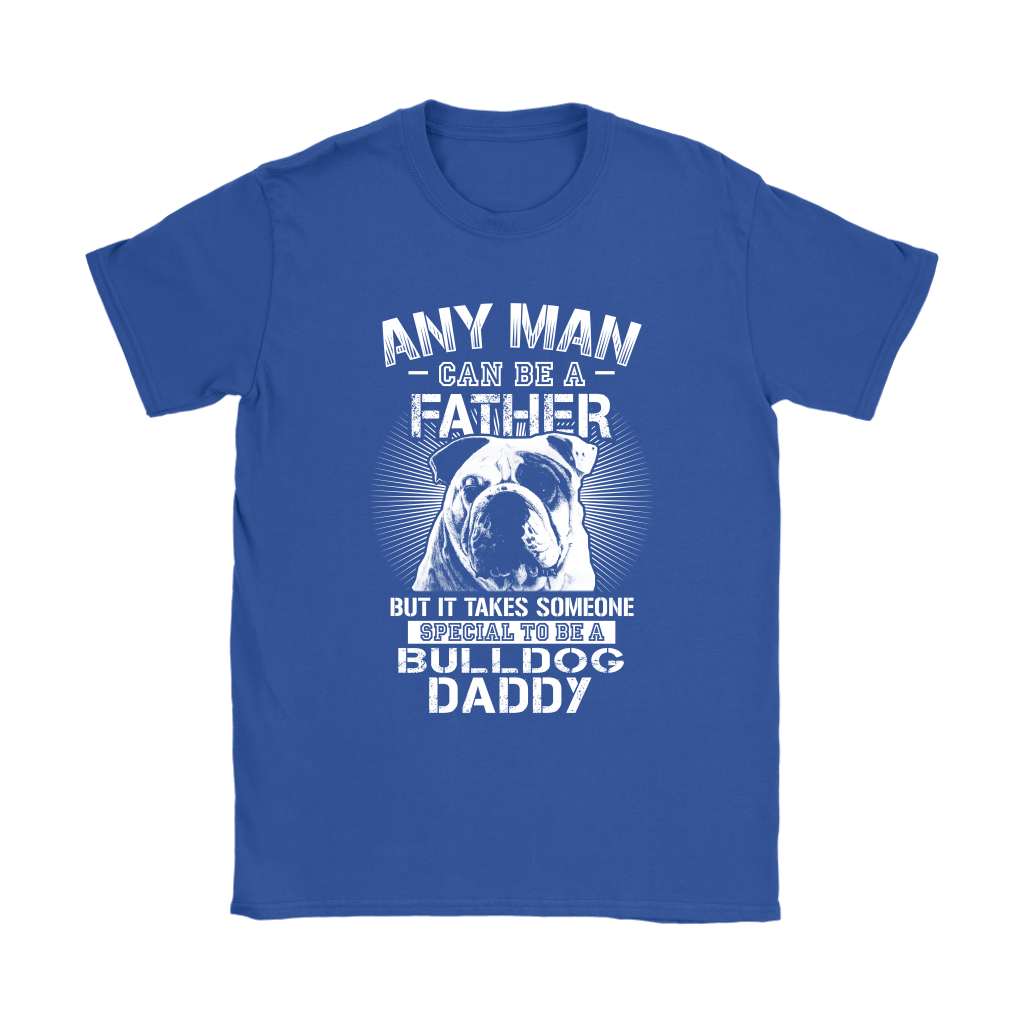 Any Man Can Be A Father Someone Special To Be Bulldog Daddy Shirts 11