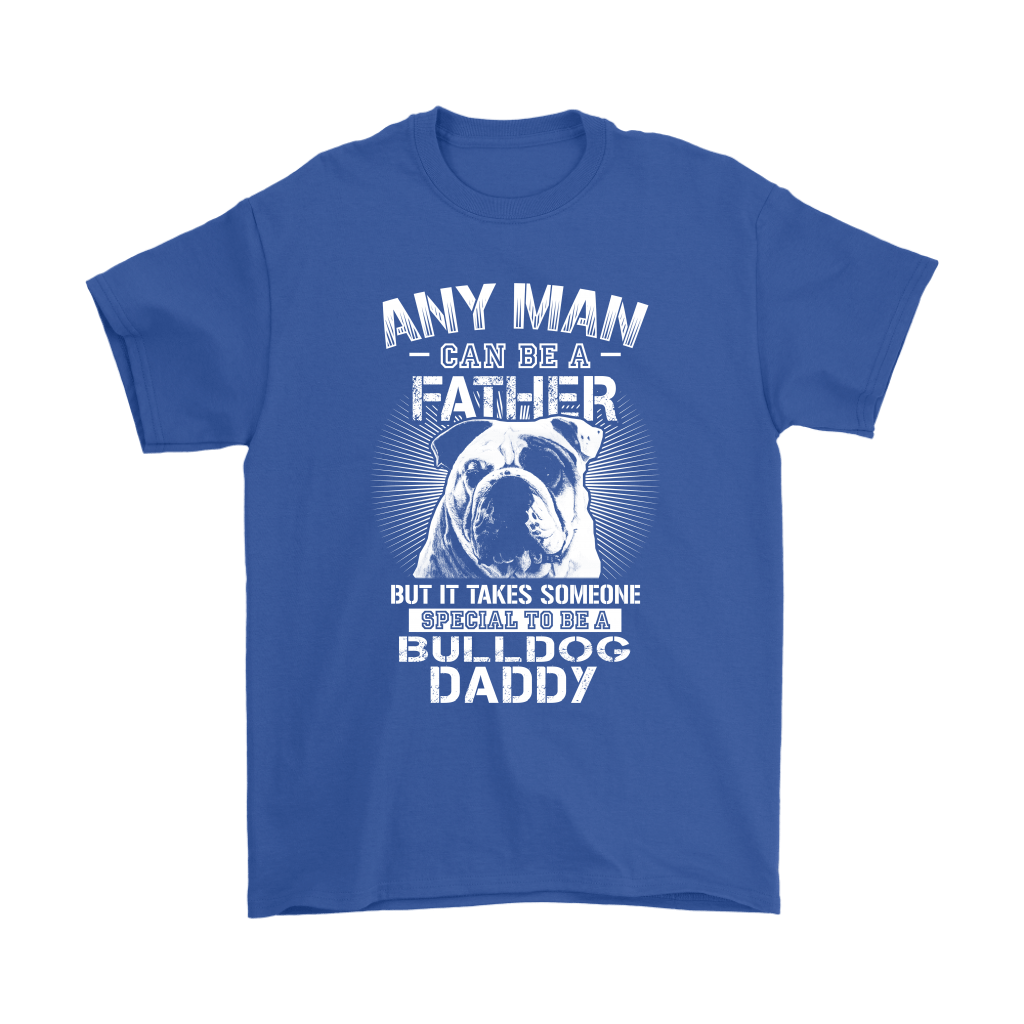 Any Man Can Be A Father Someone Special To Be Bulldog Daddy Shirts 5