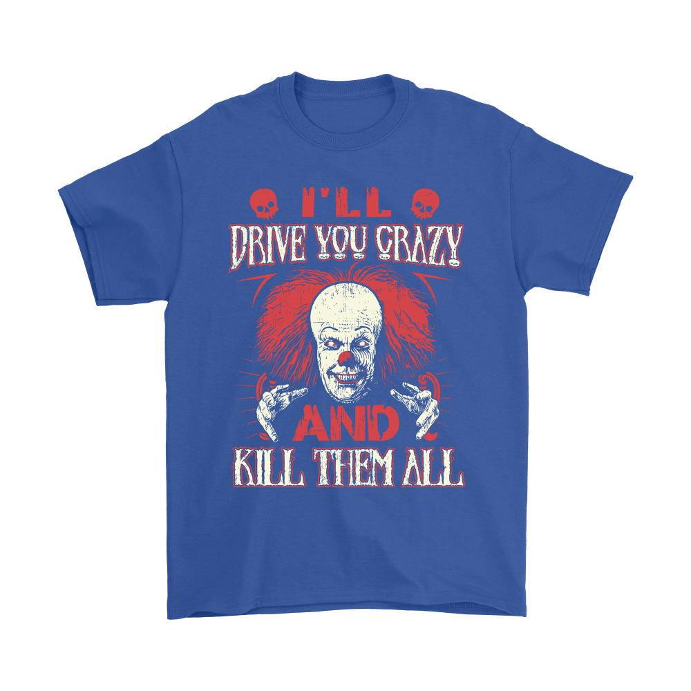 Drive You Crazy And Kill Them All Pennywise Clown Shirts 5