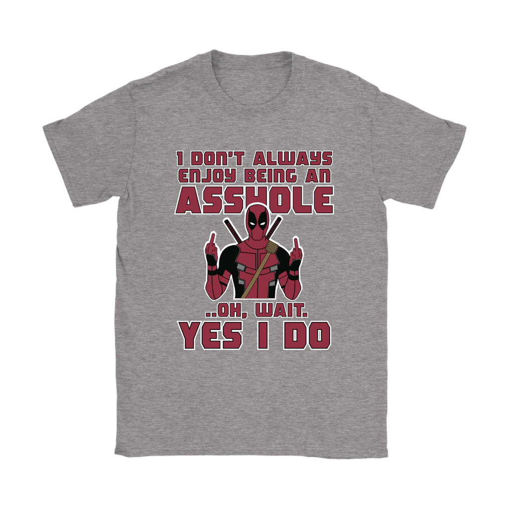 I Don't Always Enjoy Being An Asshole Oh Wait Yes I Do Deadpool Shirts 13