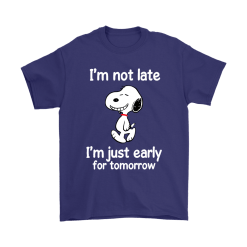 I'm Not Late I'm Just Early For Tomorrow Snoopy Shirts 17