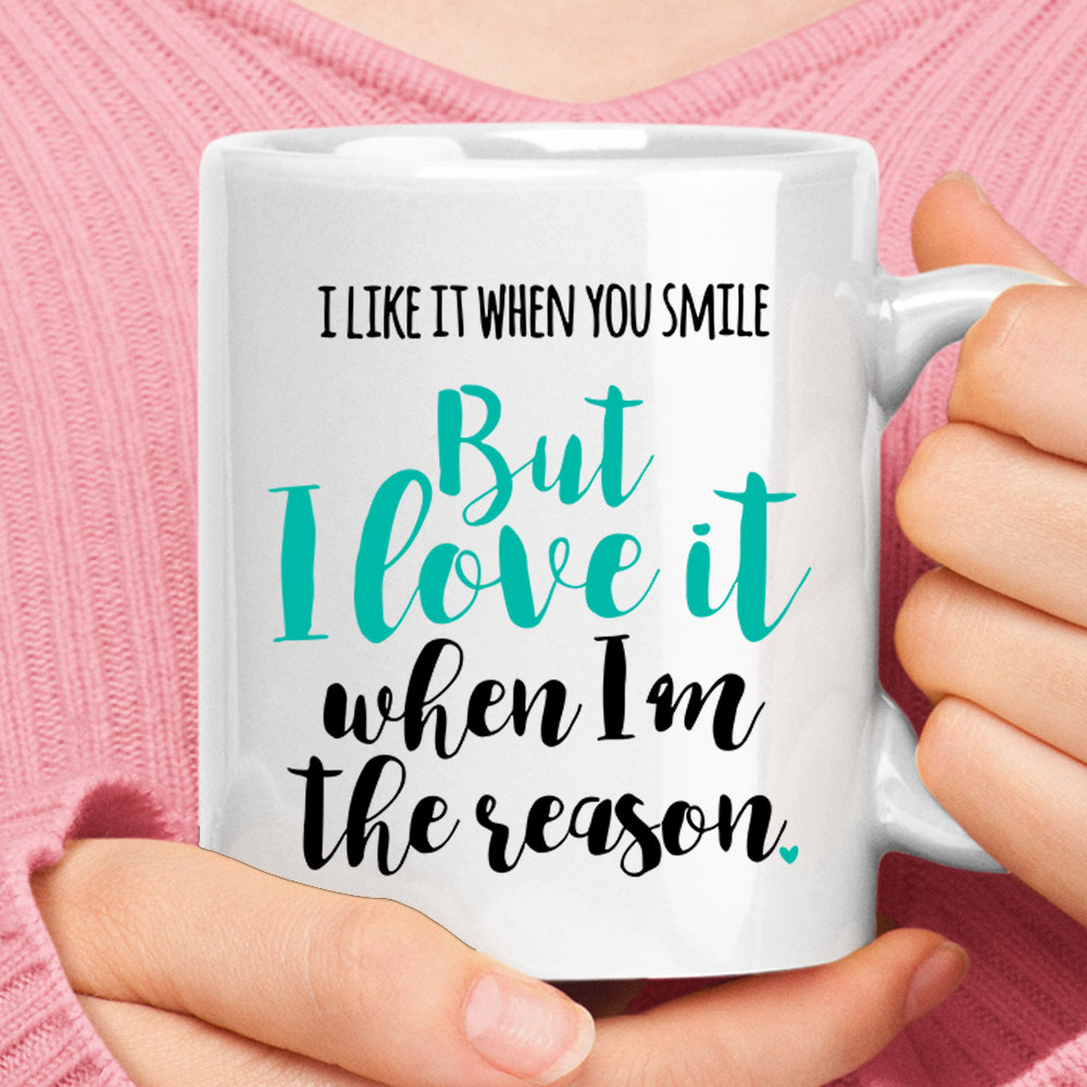 I Like It When You Smile Love It When I Am The Reason Mug 1