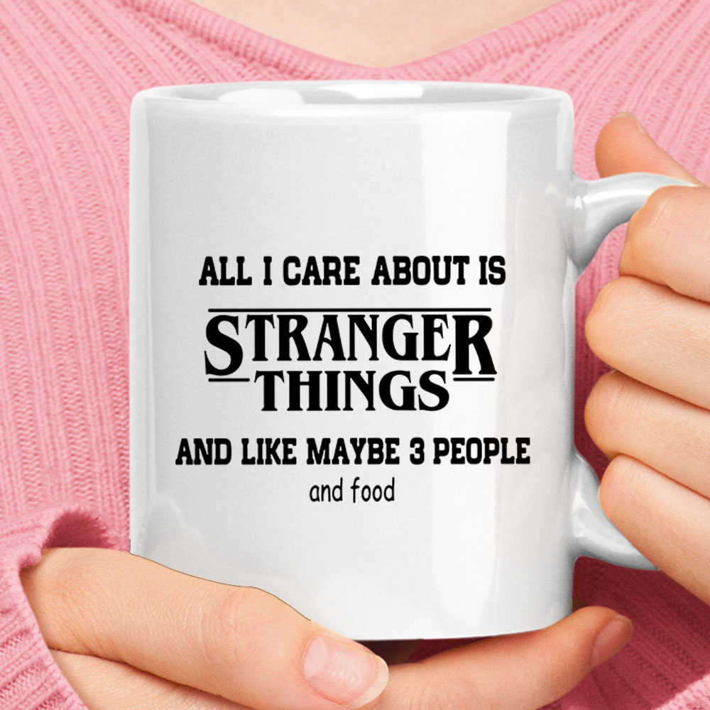 All I Care About Is Stranger Things Maybe 3 People And Food Mug 1