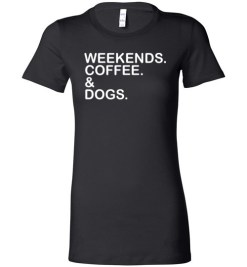 $19.95 – Weekends. Coffee. & Dogs. Funny Lady T-Shirt