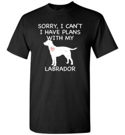 $18.95 – Sorry, I Can't. I Have Plans With My Labrador Dog Funny Dog Tee Shirts T-Shirt