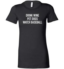 $19.95 – Drink Wine, Pet Dogs, Watch Baseball Lady T-Shirt