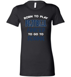 $19.95 – Born To Play Football Force To Go To School Funny Football Lady T-Shirt