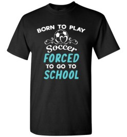 $18.95 – Born To Play Soccer Force To Go To School Funny Soccer T-Shirt