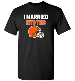 $18.95 – I Married Into This Cleveland Browns Funny Football NFL T-Shirt