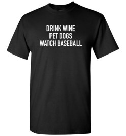 $18.95 – Drink Wine, Pet Dogs, Watch Baseball T-Shirt