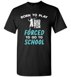 $18.95 – Born To Play Badminton Force To Go To School Funny Badminton T-Shirt