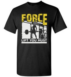 $18.95 – Force Lift You Must T-Shirts gift for Gymers T-Shirt