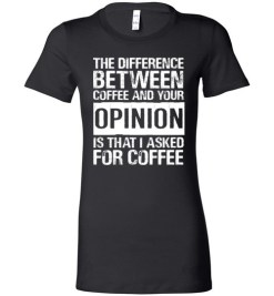 $19.95 – The difference between coffee and your opinion is that I asked for coffee funny Lady T-Shirt