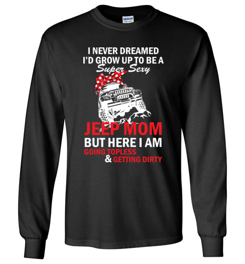 $23.95 – I never dreamed I'd grow up to be a super sexy jeep mom, but here I am going topless and getting dirty funny Long Sleeve T-shirt