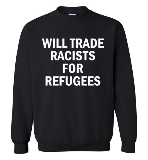 $29.95 – Will Trade Racist for Refugees Social Sweatshirt