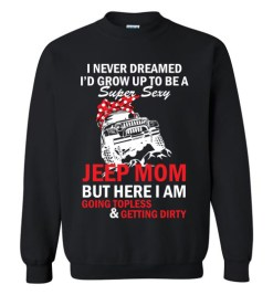 $29.95 – I never dreamed I'd grow up to be a super sexy jeep mom, but here I am going topless and getting dirty funny Sweatshirt