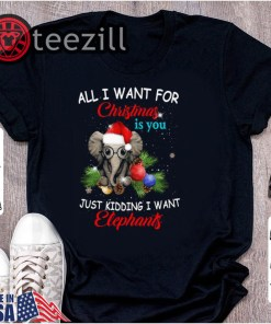 All I want for Christmas is you Just kidding I want Elephants Tshirts