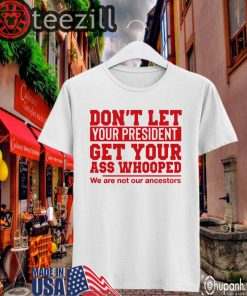 Don't Let Your President Get Your Ass Whooped We Are Not Our Ancestors Classic Shirts