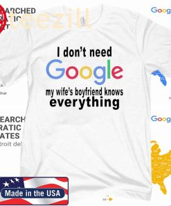 I don't need google - My wife's boyfriend knows everything gift shirt