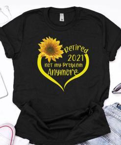 Retired 2021Shirt Not My Problem Anymore Sunflower Love Retirement Gift For Grandma Mom Women