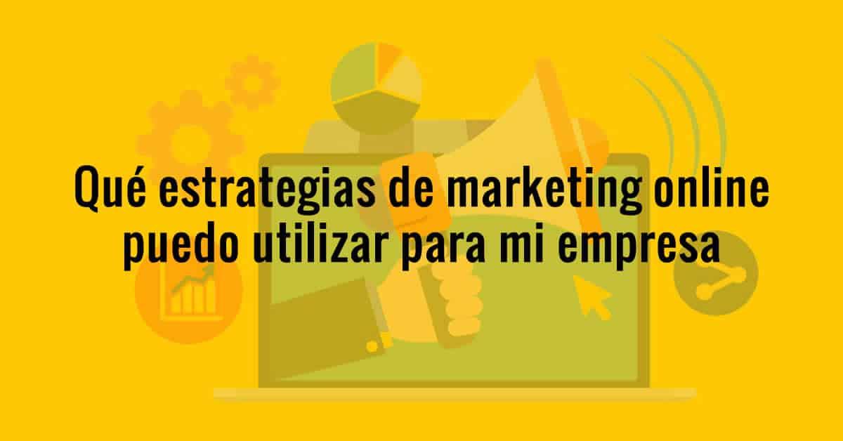 Qué estrategias de marketing digital puedo utilizar para mi empresa?