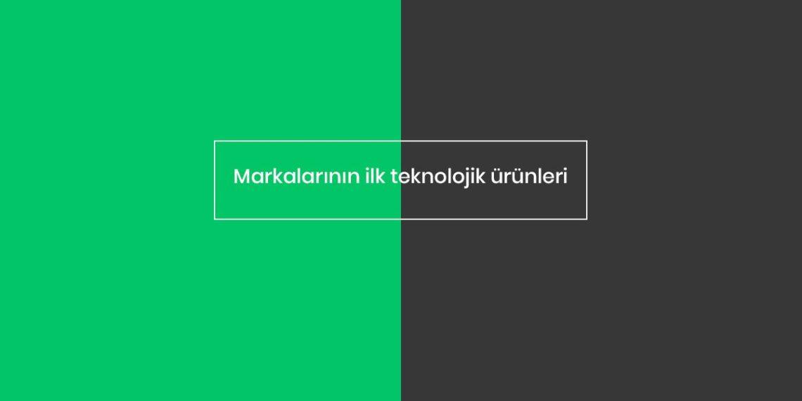 markalarin-ilk-teknolojik-urunleri