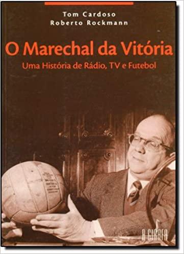 Futebol, Política, Rádio e Televisão: a biografia do 'Marechal da Vitória'.