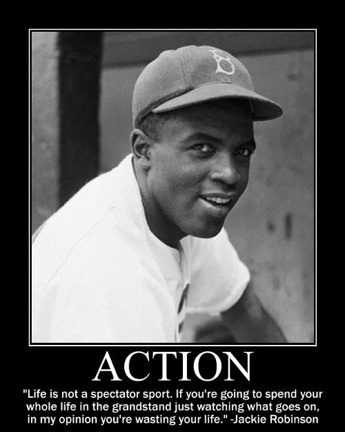 Life is not a spectator sport. If you're going to spend your whole life in the grandstand just watching what goes on, in my opinion you're wasting your life. _Jackie Robinson