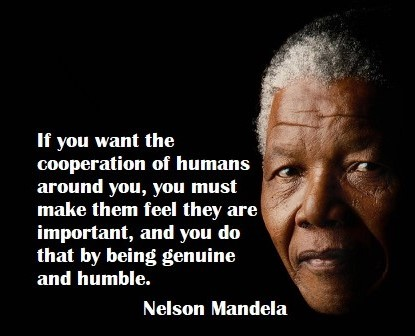 """If you want the cooperation of humans around you, you must make them feel they are important - and you do that by being genuine and humble.    """"If you talk to a man in a language he understands, that goes to his head. If you talk to him in his language, that goes to his heart.""""   - Nelson Mandela"""