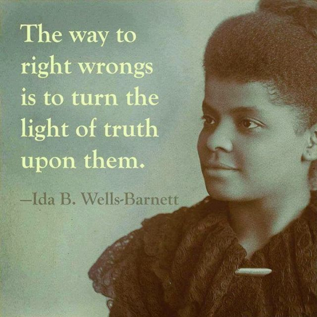 """""""The way to right wrongs is to turn the light of truth upon them. - Ida B. Wells-Barnett"""