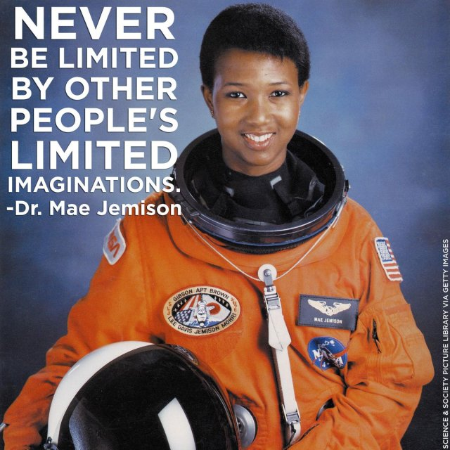 """""""Never be limited by other people's limited imaginations.""""  —Dr. Mae Jemison, first African-American female astronaut"""