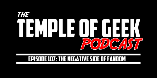Temple of Geek Podcast Episode 107: The Negative Side of Fandom