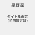 【8/16発売】星野源/タイトル未定(初回限定盤)