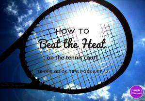 How to Beat the Heat on the Tennis Court – Tennis Quick Tips Podcast 42