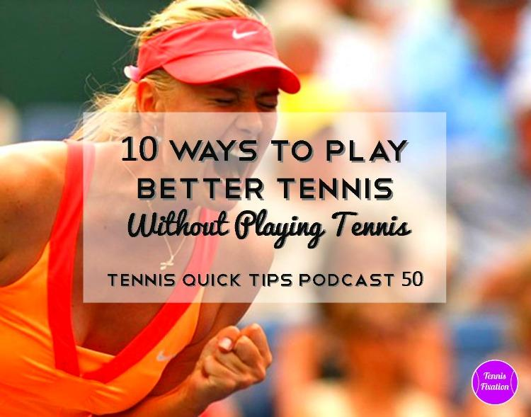 10 Ways To Play Better Tennis Without Playing Tennis - Tennis Quick Tips Podcast 50