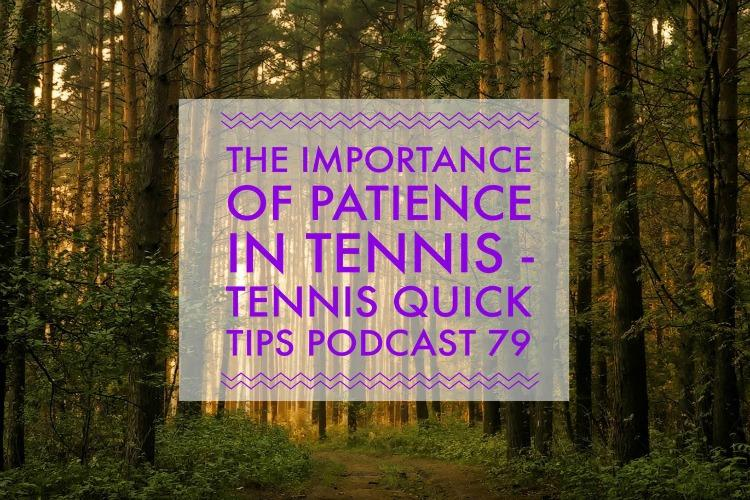 The Importance of Patience in Tennis - Tennis Quick Tips Podcast 79
