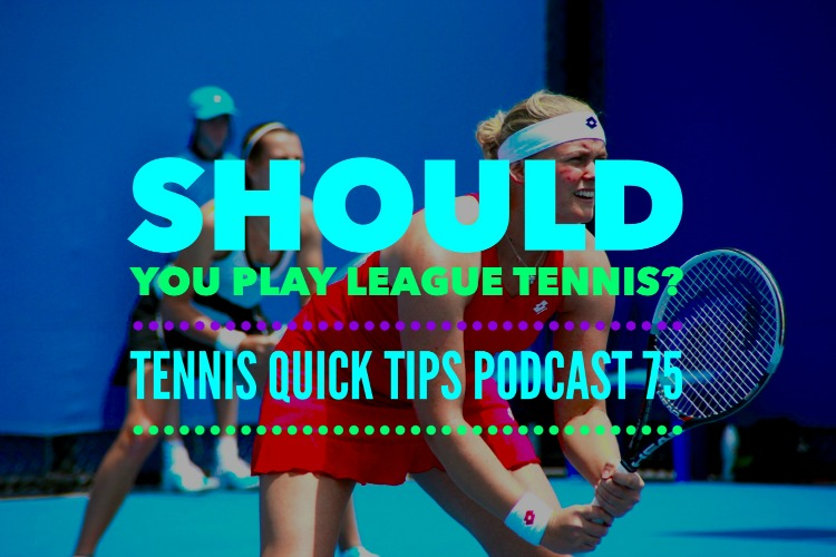 Should You Play League Tennis? Tennis Quick Tips Podcast 75