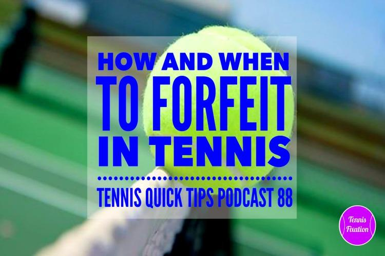 How and When to Forfeit in Tennis - Tennis Quick tips Podcast 88