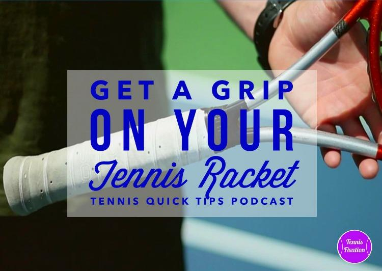 Get a Grip on Your Tennis Racket - Tennis Quick Tips Podcast 112