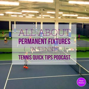 All About Permanent Fixtures in Tennis – Tennis Quick Tips Podcast 123