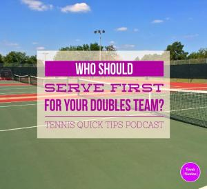 Who Should Serve First For Your Doubles Team? Tennis Quick Tips Podcast 125