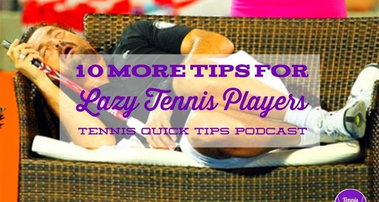 10 More Tips for Lazy Tennis Players – Tennis Quick Tips Podcast 163