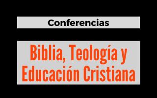 Conferencias biblia, teología y educación cristiana