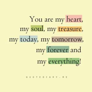 You are my heart, my soul, my treasure, my today, my tomorrow, my forever, and my everything!