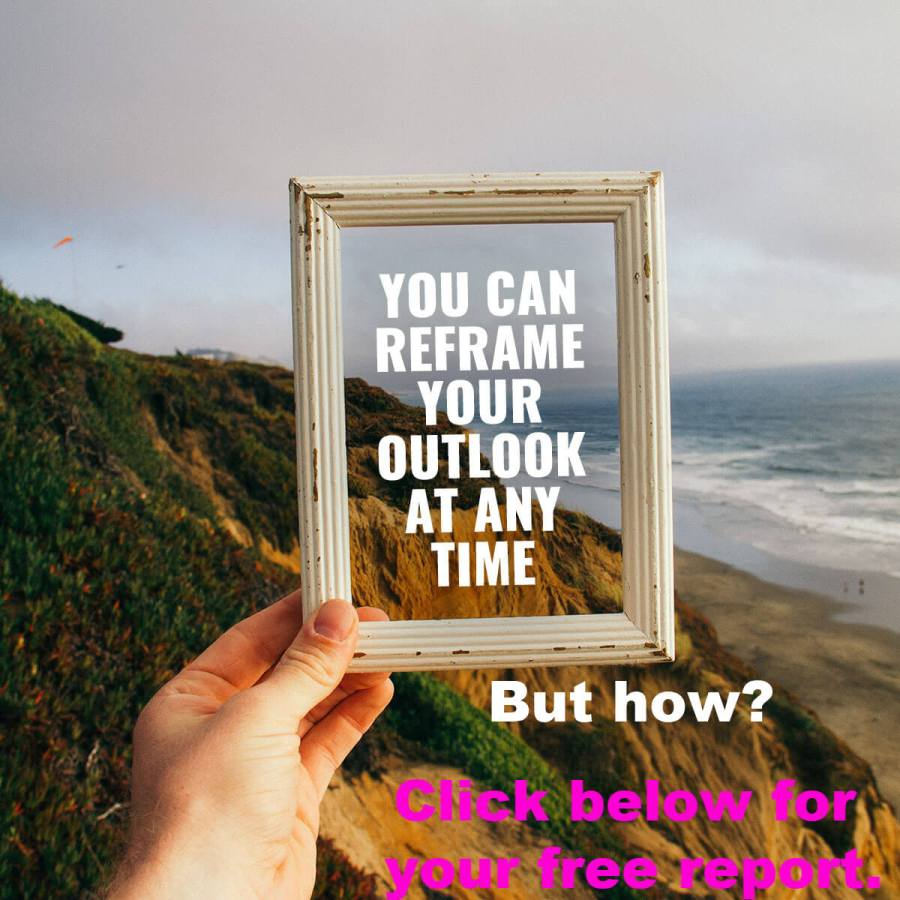 You can reframe your outlook at any time. But how? Click below for your free report.