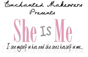 Enchanted Makeovers Presents She Is Me, I see myself in her and she sees herself in me...