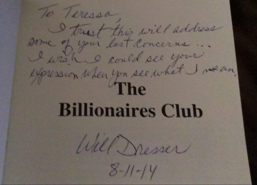 "an inscription to the author in the novel, ""The Billionaires Club"", ""To Teressa, I trust this will address some of your last concerns... I wish I could see your expression when you see what I mean, Will Dresser, 8-11-14"""