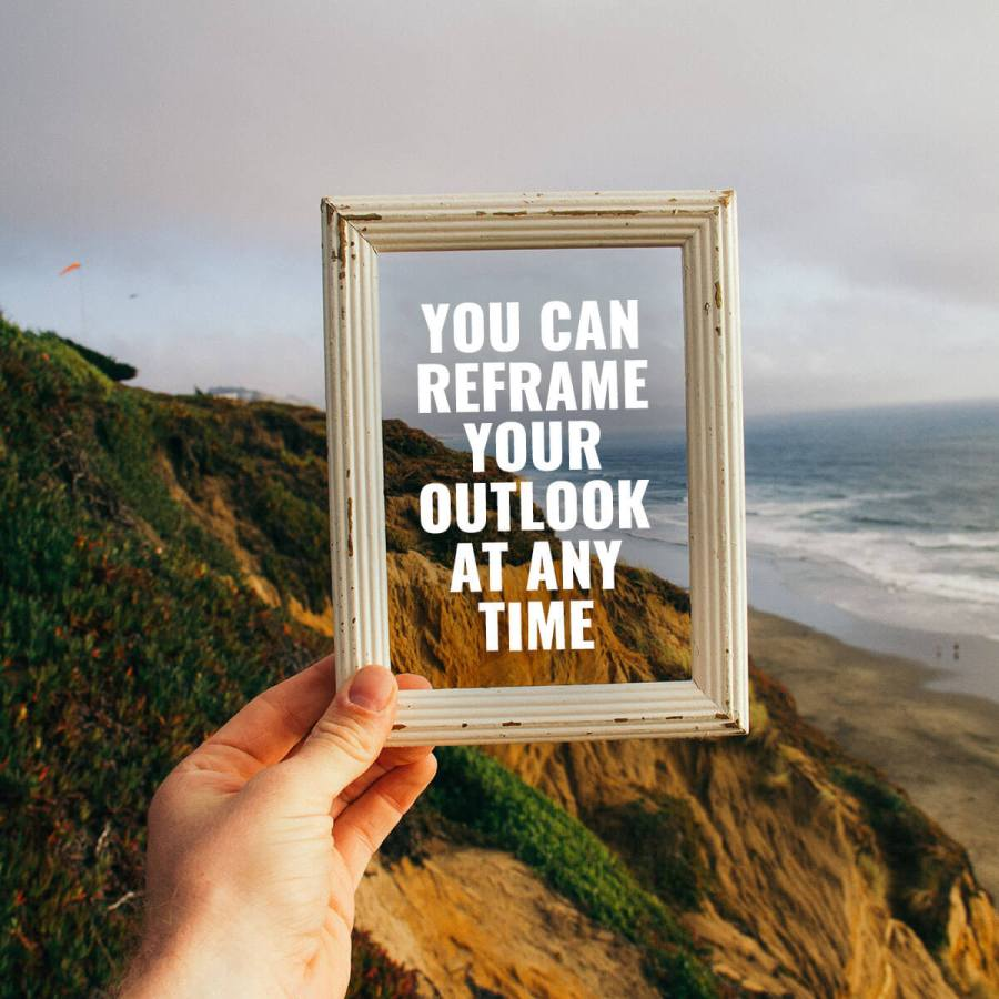 You Can Reframe Your Outlook At Any Time